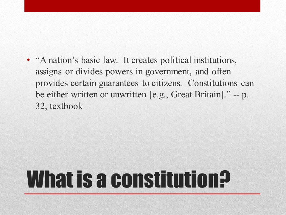 A nation's basic law. It creates political institutions, assigns or divides powers in government, and often provides certain guarantees to citizens. Constitutions can be either written or unwritten [e.g., Great Britain]. -- p. 32, textbook